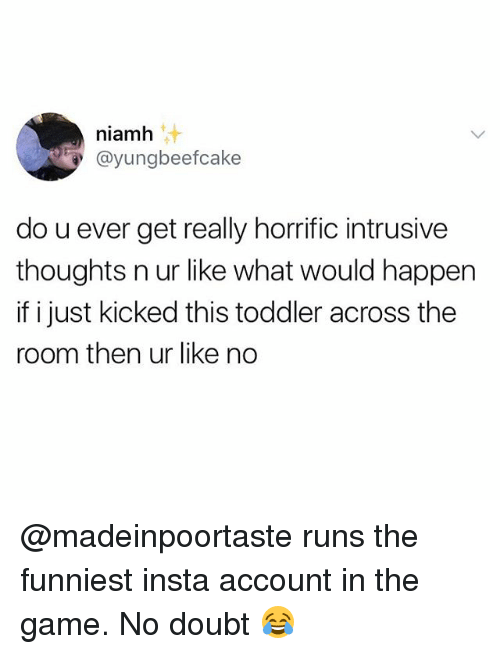 doubtful: niamh  @yungbeefcake  do u ever get really horrific intrusive  thoughts n ur like what would happen  if i just kicked this toddler across the  room then ur like no @madeinpoortaste runs the funniest insta account in the game. No doubt 😂
