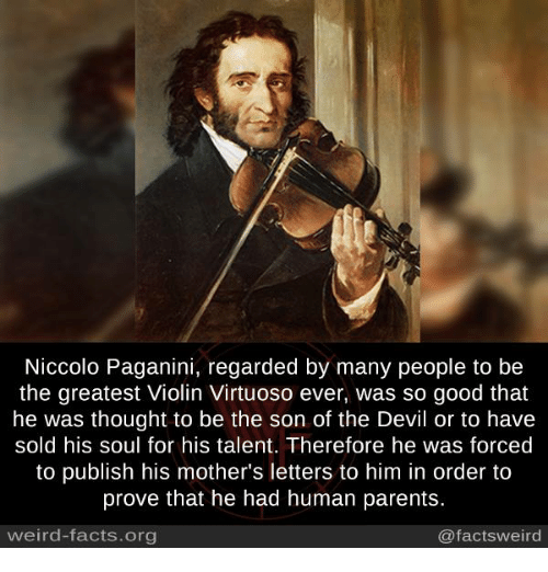 Solde: Niccolo Paganini, regarded by many people to be  the greatest Violin Virtuoso ever, was so good that  he was thought to be the son of the Devil or to have  sold his soul for his talent. Therefore he was forced  to publish his mother's letters to him in order to  prove that he had human parents  weird-facts.org  @facts weird