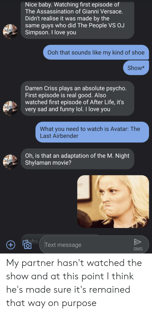 Versace: Nice baby. Watching first episode of  The Assassination of Gianni Versace.  Didn't realise it was made by the  same guys who did The People VS OJ  Simpson. I love you  Ooh that sounds like my kind of shoe  Show*  Darren Criss plays an absolute psycho.  First episode is real good. Also  watched first episode of After Life, it's  very sad and funny lol. I love you  What you need to watch is Avatar:The  Last Airbender  Oh, is that an adaptation of the M. Night  Shylaman movie?  by  V  Text message  +  SMS My partner hasn't watched the show and at this point I think he's made sure it's remained that way on purpose
