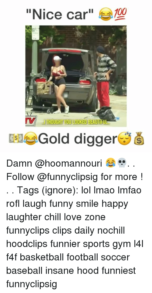 "Sportsing: ""Nice car""  100  THOUGHT YOU LOOKED BEAUTI  EleGold digger Damn @hoomannouri 😂💀. . Follow @funnyclipsig for more ! . . Tags (ignore): lol lmao lmfao rofl laugh funny smile happy laughter chill love zone funnyclips clips daily nochill hoodclips funnier sports gym l4l f4f basketball football soccer baseball insane hood funniest funnyclipsig"