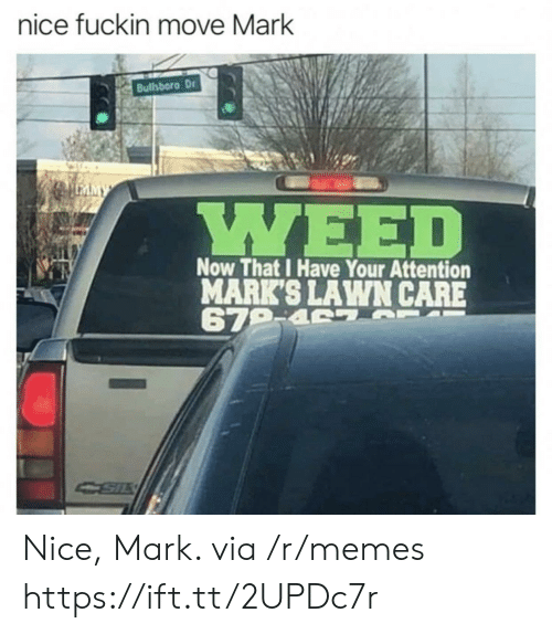 Memes, Weed, and Nice: nice fuckin move Mark  Bullsboro Dr  LEAMY  WEED  Now That I Have Your Attention  MARK'S LAWN CARE  679-4 7 F  CSIL Nice, Mark. via /r/memes https://ift.tt/2UPDc7r