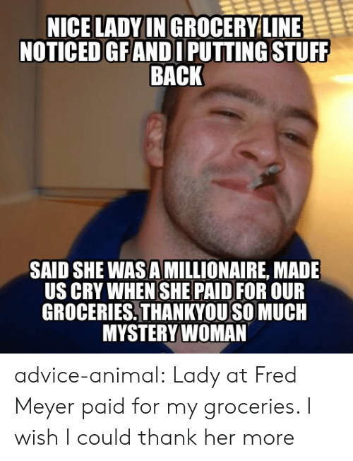 Advice, Tumblr, and Animal: NICE LADYIN GROCERYLINE  NOTICED GFANDI PUTTING STUFF  BACK  SAID SHE WAS A MILLIONAIRE, MADE  US CRY WHEN SHE PAID FOR OUR  GROCERIES,THANKYOU SO MUCH  MYSTERYWOMAN advice-animal:  Lady at Fred Meyer paid for my groceries. I wish I could thank her more