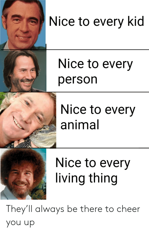 Animal, Living, and Nice: Nice to every kid  Nice to every  person  Nice to every  animal  Nice to every  living thing They'll always be there to cheer you up