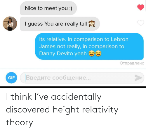 danny: Nice to meet you :)  I guess You are really tall  Its relative. In comparison to Lebron  James not really, in comparison to  Danny Devito yeah ee  Отправлено  Введите сообщение..  GIF I think I've accidentally discovered height relativity theory