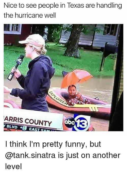 tanked: Nice to see people in Texas are handling  the hurricane well  ARRIS COUNTY I think I'm pretty funny, but @tank.sinatra is just on another level