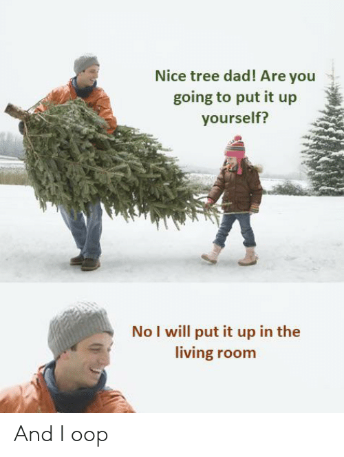 Dad, Tree, and Living: Nice tree dad! Are you  going to put it up  yourself?  No I will put it up in the  living room And I oop