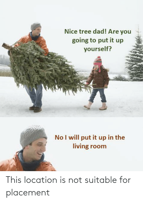 Dad, Tree, and Living: Nice tree dad! Are you  going to put it up  yourself?  No I will put it up in the  living room This location is not suitable for placement