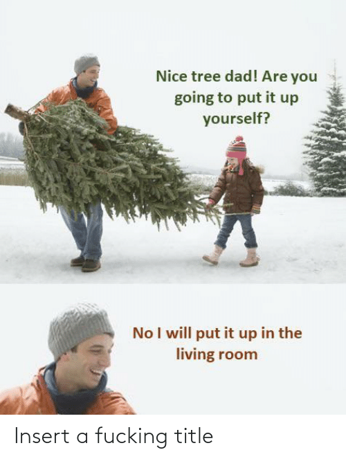 Dad, Fucking, and Tree: Nice tree dad! Are you  going to put it up  yourself?  No I will put it up in the  living room Insert a fucking title