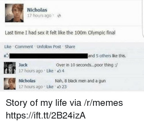 olympic: Nicholas  17 hours agoe  Last time I had sex it felt like the 100m Olympic final  Lke Comment Unfolow Post Share  and 5 others lke this.  Over in 10 seconds...poor thing:/  Jack  17 hours ago Like 4  Nicholas  17 hours ago Lke 4 23  Nah, 8 black men and a gun Story of my life via /r/memes https://ift.tt/2B24izA