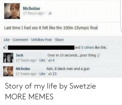 olympic: Nicholas  17 hours agoe  Last time I had sex it felt like the 100m Olympic final  Lke Comment Unfolow Post Share  and 5 others lke this.  Over in 10 seconds...poor thing:/  Jack  17 hours ago Like 4  Nicholas  17 hours ago Lke 4 23  Nah, 8 black men and a gun Story of my life by Swetzie MORE MEMES