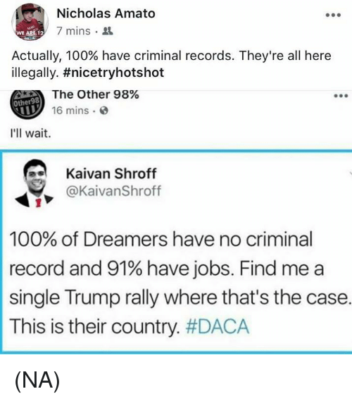 Anaconda, Memes, and Jobs: Nicholas Amato  7 mins .  WE ARE 12  Actually, 100% have criminal records. They're all here  illegally. #nicetryhotshot  The Other 98%  16 mins  Other98  I'll wait.  Kaivan Shroff  y @KaivanShroff  100% of Dreamers have no criminal  record and 91% have jobs. Find me a  single Trump rally where that's the case.  This is their country. (NA)