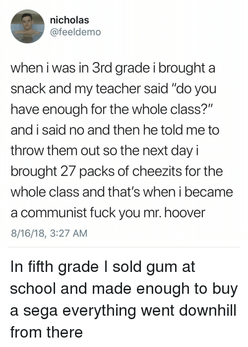 """sega: nicholas  @feeldemo  when i was in 3rd grade i brought a  snack and my teacher said """"do you  have enough for the whole class?""""  and i said no and then he told me to  throw them out so the next day i  brought 27 packs of cheezits for the  whole class and that's when i became  a communist fuck you mr. hoover  8/16/18, 3:27 AM In fifth grade I sold gum at school and made enough to buy a sega everything went downhill from there"""