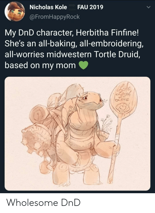 DnD: Nicholas Kole  FAU 2019  @FromHappyRock  My DnD character, Herbitha Finfine!  She's an all-baking, all-embroidering,  all-worries midwestern Tortle Druid,  based on my mom  Bade  Leigh  feve Wholesome DnD