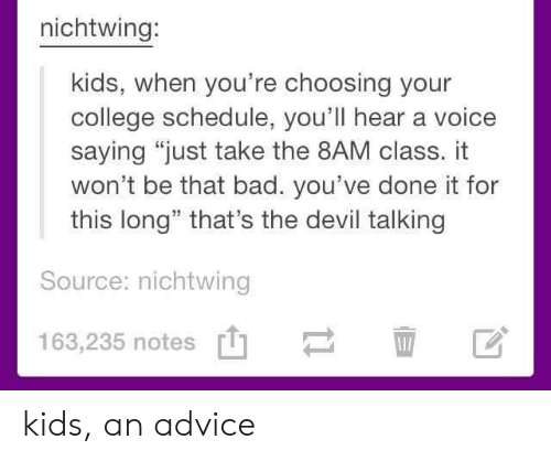 """Advice, Bad, and College: nichtwing:  kids, when you're choosing your  college schedule, you'll hear a voice  saying """"just take the 8AM class. it  won't be that bad. you've done it for  this long"""" that's the devil talking  Source: nichtwing  163,235 notes' kids, an advice"""