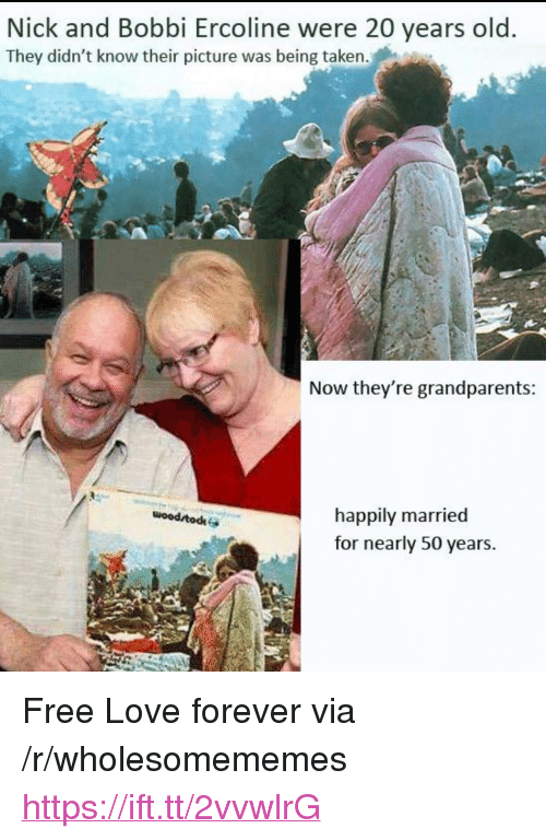 "happily married: Nick and Bobbi Ercoline were 20 years old  They didn't know their picture was being taken.  Now they're grandparents  happily married  for nearly 50 years.  wood todk <p>Free Love forever via /r/wholesomememes <a href=""https://ift.tt/2vvwlrG"">https://ift.tt/2vvwlrG</a></p>"