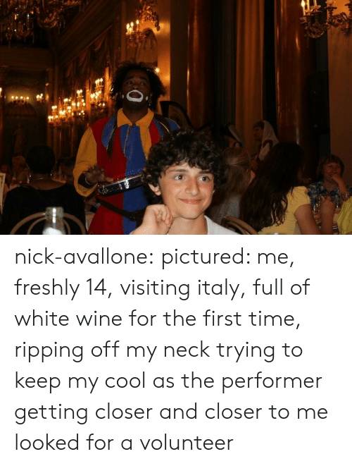 ripping: nick-avallone: pictured: me, freshly 14, visiting italy, full of white wine for the first time, ripping off my neck trying to keep my cool as the performer getting closer and closer to me looked for a volunteer