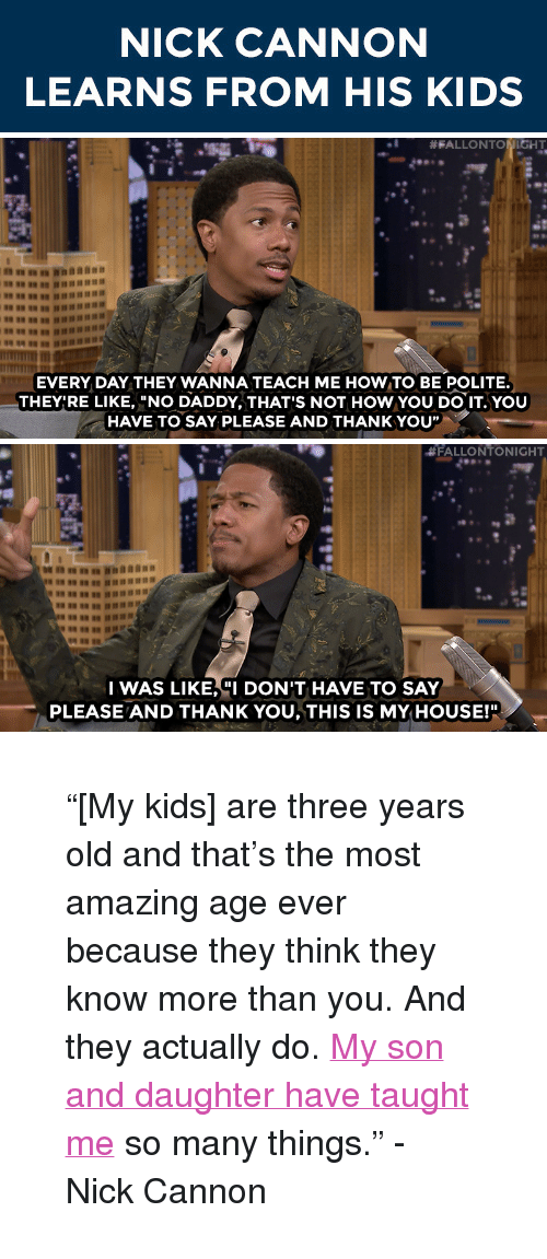 """nick cannon: NICK CANNON  LEARNS FROM HIS KIDS   #FALLONT  HT  EVERY DAY THEY WANNA TEACH ME HOW TO BE POLITE.  THEY'RE LIKE, """"NO DADDY, THAT'S NOT HOW YOU DO IT.YOU  HAVE TO SAYPLEASE AND THANKYOU""""   #FALLONTONIGHT  I WAS LIKE,""""I DON'T HAVE TO SAY  PLEASE AND THANK YOU, THIS IS MY HOUSE!"""" <blockquote> <p>&ldquo;[My kids] are three years old and that&rsquo;s the most amazing age ever because they think they know more than you. And they actually do. <a href=""""https://www.youtube.com/watch?v=-P0SYSMO3CA&amp;list=UU8-Th83bH_thdKZDJCrn88g&amp;index=1"""" target=""""_blank"""">My son and daughter have taught me</a> so many things.&rdquo; - Nick Cannon</p> </blockquote>"""