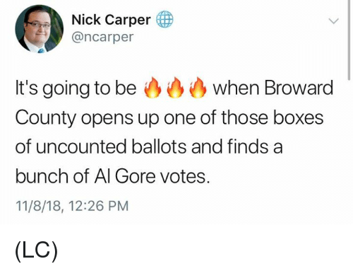 gore: Nick Carper (  @ncarper  It's going to be when Broward  County opens up one of those boxes  of uncounted ballots and finds a  bunch of Al Gore votes.  11/8/18, 12:26 PM (LC)