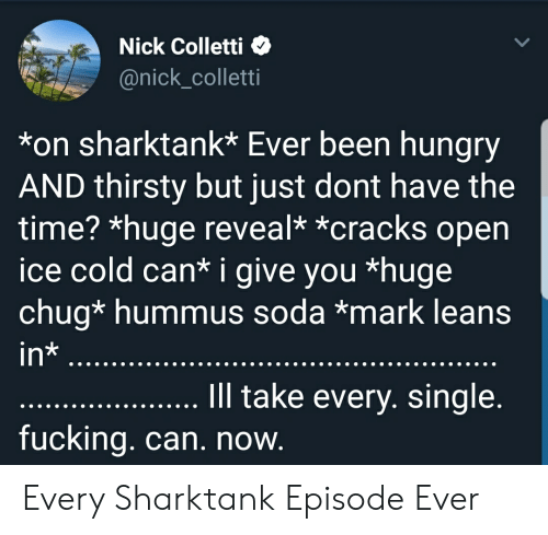Fucking, Hungry, and Soda: Nick Colletti  @nick_colletti  *on sharktank* Ever been hungry  AND thirsty but just dont have the  time? *huge reveal* *cracks open  ice cold can* i give you *huge  chug* hummus soda *mark leans  in*  Ill take every. single.  fucking. can. now. Every Sharktank Episode Ever