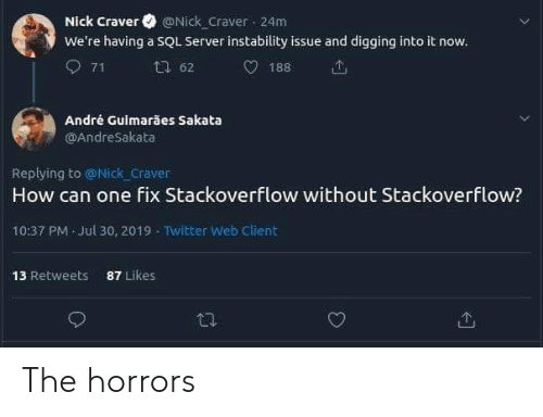 Twitter, Nick, and How: Nick Craver @Nick Craver 24m  We're having a SQL Server instability issue and digging into it now.  71  62  188  André Guimarães Sakata  OAndreSakata  Replying to @Nick craver  How can one fix Stackoverflow without Stackoverflow?  10:37 PM Jul 30, 2019 Twitter Web Client  87 Likes  13 Retweets The horrors