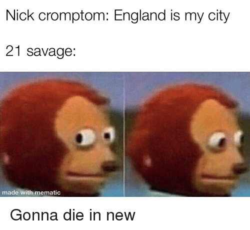 nick cromptom england is my city 21 savage made with mematic england meme on astrologymemes com astrologymemes com