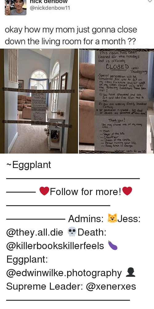 eggplant: nICK den bow  (anickdenbow 11  okay how my mom just gonna close  down the living room for a month??  This room  has een  Cleaned for the holidays  and is of Reialky  CLO8ED until  Special permission will be  considered for you to sit on  Cleon Corpet on  of  the conditions houe bren  l)ueu have showered and one  rt ond adok Rce Rom Hop  Ho  Thank you  may coone one or my  Maks  Mom  bds  of the  Chauffeur  Gueen of-he costle  bach in charge. ~Eggplant —————————————–——— ❤️Follow for more!❤️ ——————————–—————— Admins: 🐱Jess: @they.all.die 💀Death: @killerbookskillerfeels 🍆Eggplant: @edwinwilke.photography 👤Supreme Leader: @xenerxes ——————————–——