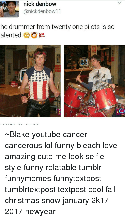 Twenty One Pilot: nick denbow  anickdenbow11  he drummer from twenty one pilots is so  alented  foo.  ice ~Blake youtube cancer cancerous lol funny bleach love amazing cute me look selfie style funny relatable tumblr funnymemes funnytextpost tumblrtextpost textpost cool fall christmas snow january 2k17 2017 newyear