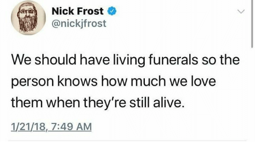 Alive, Love, and Nick: Nick Frost  @nickjfrost  We should have living funerals so the  person knows how much we love  them when they're still alive.  1/21/18,7:49 AM