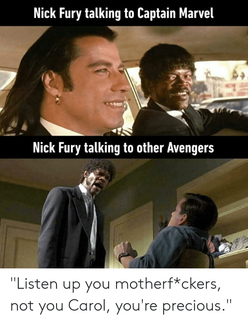 "Dank, Precious, and Marvel: Nick Fury talking to Captain Marvel  Nick Fury talking to other Avenger:s ""Listen up you motherf*ckers, not you Carol, you're precious."""