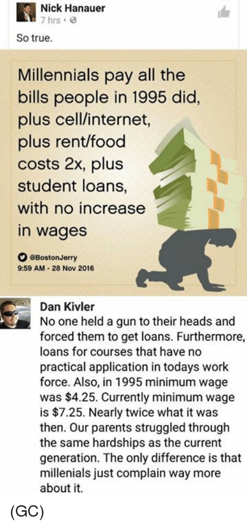 Complainer: Nick Hanauer  7 hrs  So true.  Millennials pay all the  bills people in 1995 did.  plus cell/internet  plus rent/food  costs 2x, plus  student loans,  with no increase  in wages  。@BostonJerry  9:59 AM-28 Nov 2016  Dan Kivler  No one held a gun to their heads and  forced them to get loans. Furthermore,  loans for courses that have no  practical application in todays work  force. Also, in 1995 minimum wage  was $4.25. Currently minimum wage  is $7.25. Nearly twice what it was  then. Our parents struggled through  the same hardships as the current  generation. The only difference is that  millenials just complain way more  about it (GC)