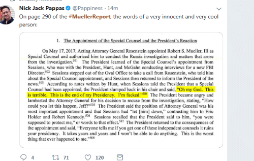 "Sessions: Nick Jack Pappas & @Pappiness 14m  On page 290 of the #MuellerReport, the words of a very innocent and very cool  person:  On May 17, 2017, Acting Attorncy General Rosenstein appointed Robert S. Mueller, III as  Special Counsel and authorized him to conduct the Russia investigation and matters that arose  from the investigation.501The President learned of the Special Counsel's appointment from  Scssions, who was with the President, Hunt, and McGahn conducting interviews for a new FBI  Director.02 Sessions stepped out of the Oval Office to take a call from Rosenstein, who told him  about the Special Counsel appointment, and Sessions then returned to inform the President of the  news.503 According to notes written by Hunt, when Sessions told the President that a Special  Counsel had been appointed, the President slumped back in his chair and said, ""Oh my God. This  is terrible. This is the end of my Presidency. I'm fucked.""504 The President became angry and  lambasted the Attorney General for his decision to recuse from the investigation, stating, ""How  could you let this happen, Jeff?""S05 The President said the position of Attorney General was his  most important appointment and that Sessions had ""let [him] down,"" contrasting him to Eric  Holder and Robert Kennedy.506 Sessions recalled that the President said to him, ""you were  supposed to protect me,"" or words to that effect.507 The President returned to the consequences of  the appointment and said, ""Everyone tells me if you get one of these independent counsels it ruins  your presidency. It takes years and years and I won't be able to do anything. This is the worst  thing that ever happened to me.""508  94tl 7120"