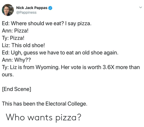 liz: Nick Jack Pappas  @Pappiness  Ed: Where should we eat? I say pizza.  Ann: Pizza!  Ty: Pizza!  Liz: This old shoe!  Ed: Ugh, guess we have to eat an old shoe again  Ann: Why??  Ty: Liz is from Wyoming. Her vote is worth 3.6X more than  ours.  [End Scene]  This has been the Electoral College Who wants pizza?