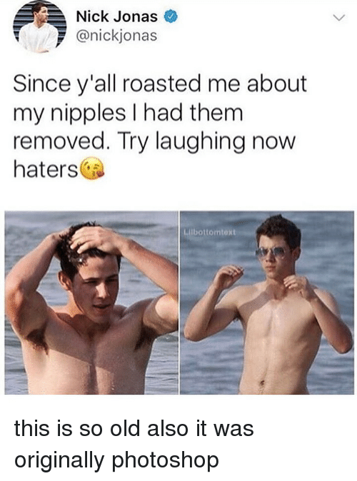 Memes, Photoshop, and Nick: Nick Jonas  @nickjonas  Since y'all roasted me about  my nipples I had them  removed. Try laughing now  haters  Lilbottomtext this is so old also it was originally photoshop