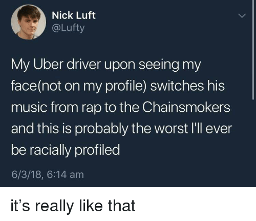 Music, Rap, and The Worst: Nick Luft  @Lufty  My Uber driver upon seeing my  face(not on my profile) switches his  music from rap to the Chainsmokers  and this is probably the worst I'll ever  be racially profiled  6/3/18, 6:14 am it's really like that
