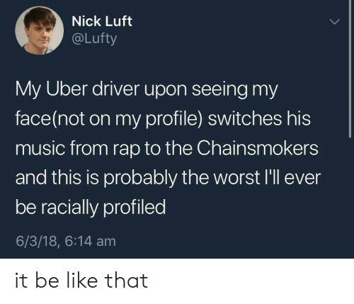 Be Like, Music, and Rap: Nick Luft  @Lufty  My Uber driver upon seeing my  face(not on my profile) switches his  music from rap to the Chainsmokers  and this is probably the worst I'll ever  be racially profiled  6/3/18, 6:14 am it be like that