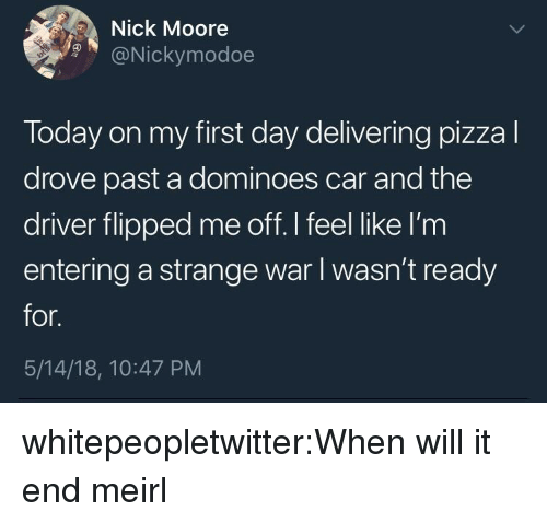 Tumblr, Blog, and Dominoes: Nick Moore  9@Nickymodoe  Today on my first day delivering pizzal  drove past a dominoes car and the  driver flipped me off.I feel like I'm  entering a strange war I wasn't ready  for.  5/14/18, 10:47 PM whitepeopletwitter:When will it end meirl