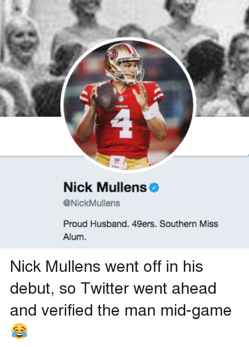 San Francisco 49ers, Twitter, and Game: Nick Mullens  @NickMullens  Proud Husband. 49ers. Southern Miss  Alum Nick Mullens went off in his debut, so Twitter went ahead and verified the man mid-game 😂