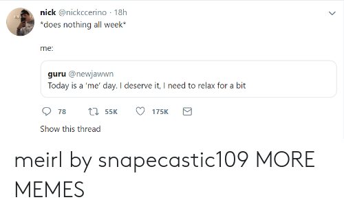 guru: nick @nickccerino 18h  does nothing all week*  me  guru @newjawwn  Today is a 'me' day. I deserve it, I need to relax for a bit  Show this thread meirl by snapecastic109 MORE MEMES