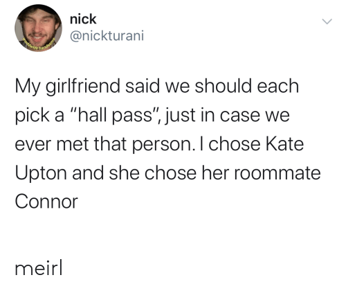 "Nick: nick  @nickturani  Beldwide handsome  My girlfriend said we should each  pick a ""hall pass"", just in case we  ever met that person. I chose Kate  Upton and she chose her roommate  Connor meirl"