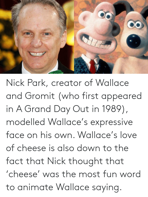 Down To: Nick Park, creator of Wallace and Gromit (who first appeared in A Grand Day Out in 1989), modelled Wallace's expressive face on his own. Wallace's love of cheese is also down to the fact that Nick thought that 'cheese' was the most fun word to animate Wallace saying.