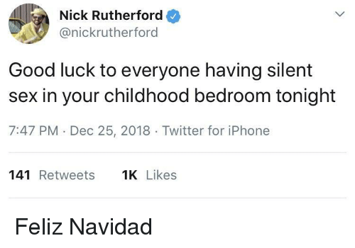 Iphone, Sex, and Twitter: Nick Rutherford  @nickrutherford  Good luck to everyone having silent  sex in your childhood bedroom tonight  7:47 PM Dec 25, 2018 Twitter for iPhone  141 Retweets  Likes Feliz Navidad