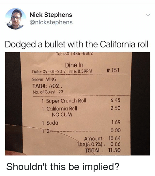 Bulletted: Nick Stephens  @nlckstephens  Dodged a bullet with the California roll  Tel: (801) 486-8882  Dine In  # 151  Date: 09-01-2017 Time: 8:39pn  Server: MING  TAB#: A02.  No. of Guest: 23  1 Super Crunch Roll  1 California Rcll  6.45  2.50  NO CUM  1.69  0.00  Amount: 10.64  TAX(6.05%): 0.86  TOTAL 11.50  1 Soda  2 Shouldn't this be implied?