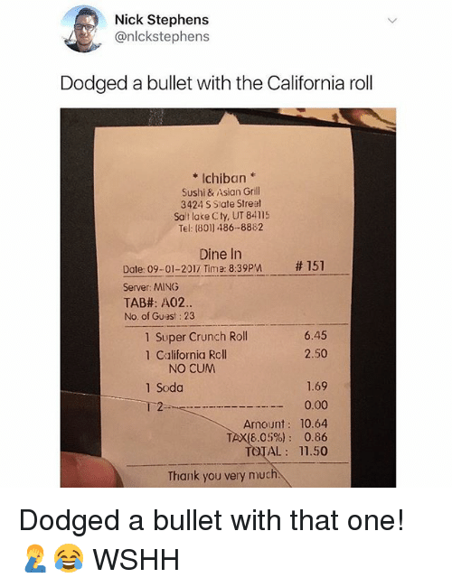 Bulletted: Nick Stephens  @nlckstephens  Dodged a bullet with the California roll  *Ichiban  Sushi & Asian Grill  3424 S State Streat  Salt lake Cty, UT 84115  Tel: (8011 486-8882  Dine In  #151  Date: 09-01-2012 Time: 8:39PM  Server: MING  TAB#: A02.  No. of Guest: 23  1 Super Crunch Roll  1 California Rcll  6.45  2.50  NO CUM  1.69  ー 0.00  Amount: 10.64  TAX(6.05%): 0.86  TOTAL: 11.50  1 Soda  T 2  Thank you very much Dodged a bullet with that one! 🤦♂️😂 WSHH