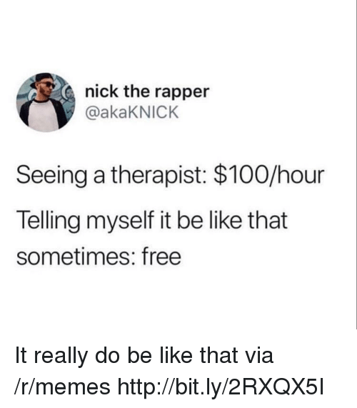 Anaconda, Be Like, and Memes: nick the rapper  @akaKNICK  Seeing a therapist: $100/hour  Telling myself it be like that  sometimes: free It really do be like that via /r/memes http://bit.ly/2RXQX5I