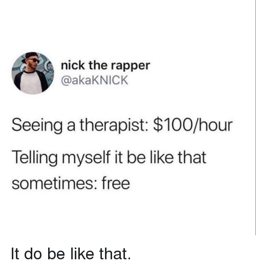 Anaconda, Be Like, and Free: nick the rapper  @akaKNICK  Seeing a therapist: $100/hour  Telling myself it be like that  sometimes: free It do be like that.