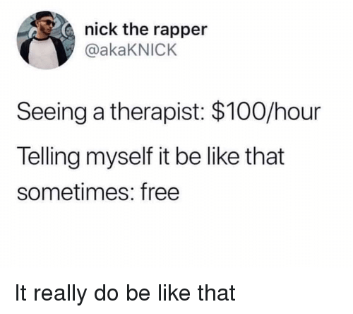 Anaconda, Be Like, and Reddit: nick the rapper  @akaKNICK  Seeing a therapist: $100/hour  Telling myself it be like that  sometimes: free