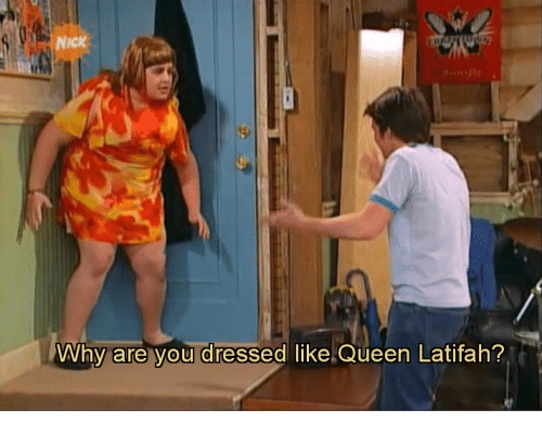 Queen Latifah: NICK  Why are vou dressed like.Queen Latifah?