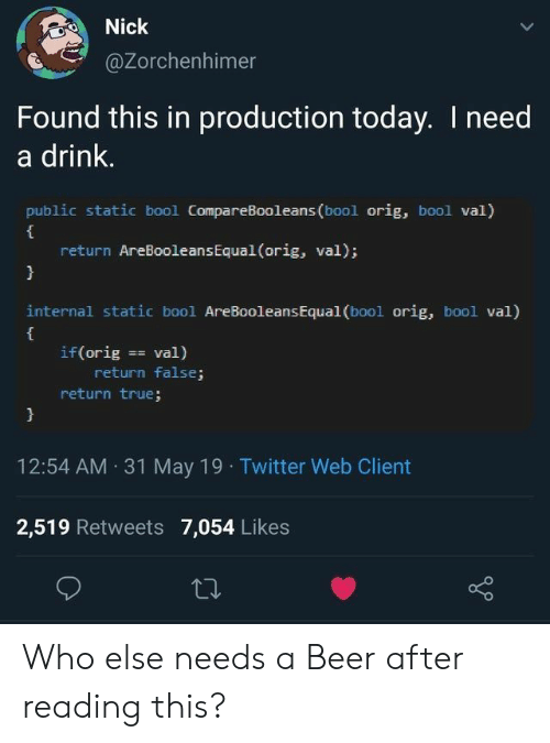 Beer, True, and Twitter: Nick  @Zorchenhimer  Found this in production today. I need  a drink.  public static bool CompareBooleans (bool orig, bool val)  return AreBooleans Equal (orig, val);  }  internal static bool AreBooleans Equal (bool orig, bool val)  if (orig val)  return false;  return true;  }  12:54 AM 31 May 19 Twitter Web Client  2,519 Retweets 7,054 Likes Who else needs a Beer after reading this?