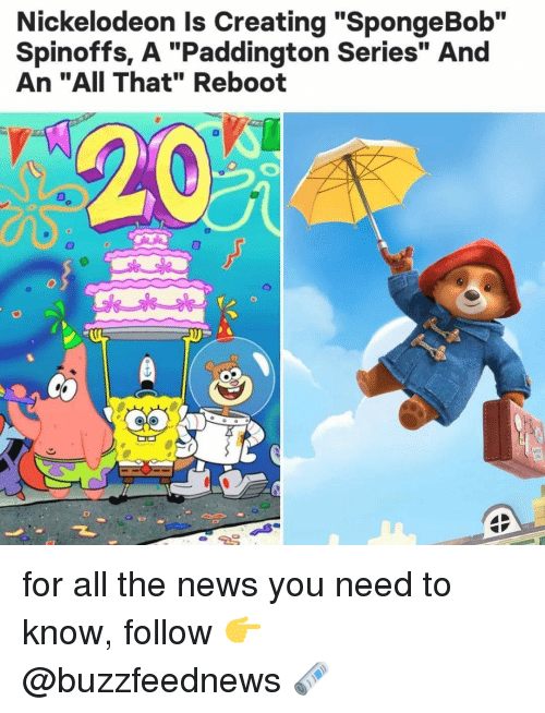 "News, Nickelodeon, and SpongeBob: Nickelodeon Is Creating ""SpongeBob""  Spinoffs, A ""Paddington Series"" And  An ""AII That"" Reboot  T. for all the news you need to know, follow 👉 @buzzfeednews 🗞"