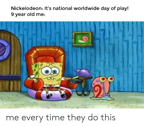 Nickelodeon, SpongeBob, and Time: Nickelodeon: It's national worldwide day of play!  9 year old me: me every time they do this